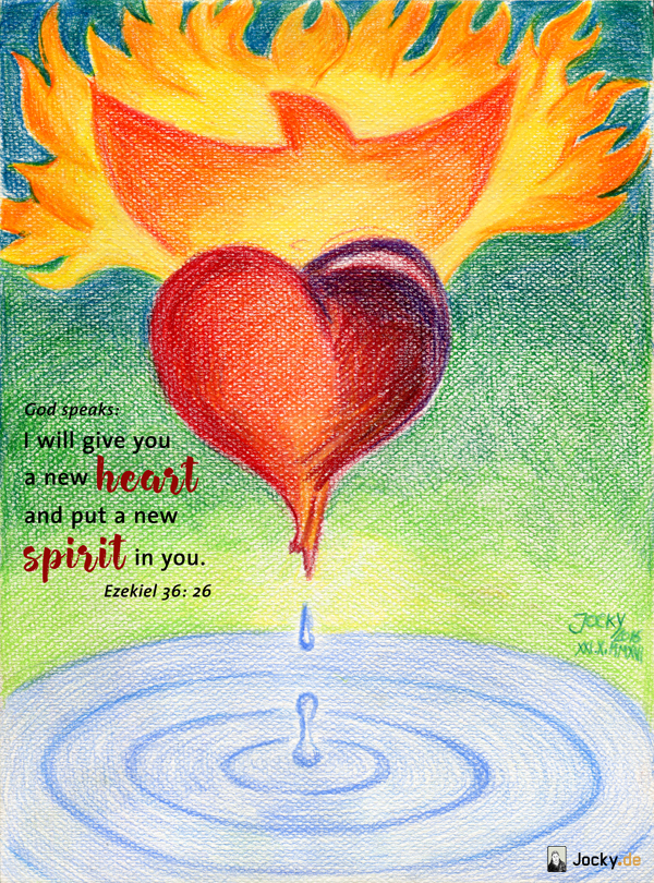 "God speaks: "" I will give you a new heart and put a new spirit in you"" Ezekiel 36:26"